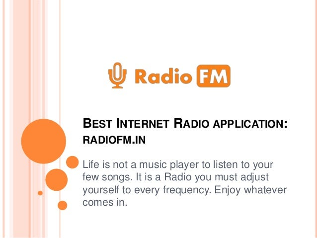 BEST INTERNET RADIO APPLICATION: RADIOFM.IN Life is not a music player to listen to your few songs. It is a Radio you must...