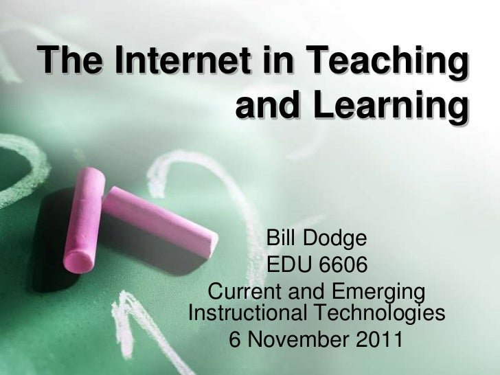 The Internet in Teaching           and Learning                 Bill Dodge                 EDU 6606          Current and E...