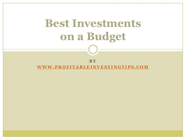 B Y W W W . P R O F I T A B L E I N V E S T I N G T I P S . C O M Best Investments on a Budget