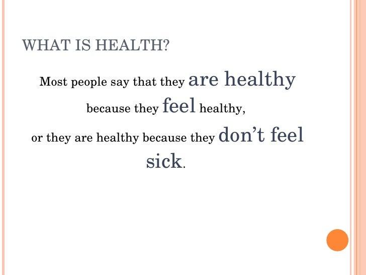 WHATISHEALTH?   Mostpeoplesaythattheyarehealthy           becausetheyfeelhealthy,  ortheyarehealthybecaus...