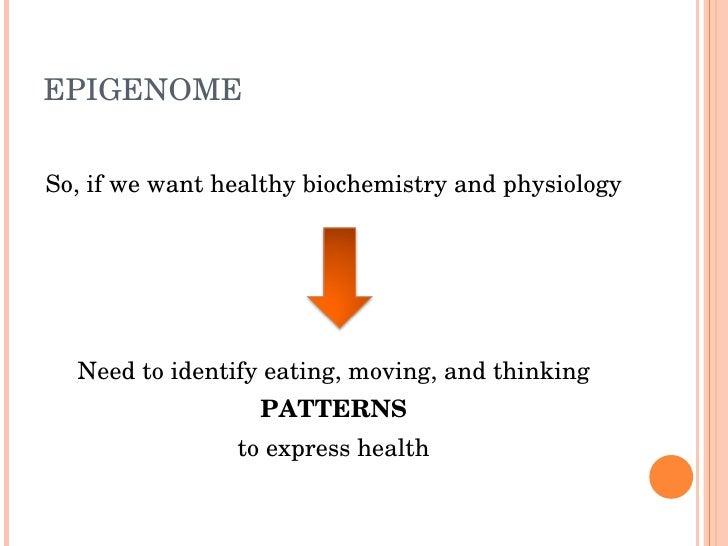 EPIGENOME   So,ifwewanthealthybiochemistryandphysiology       Needtoidentifyeating,moving,andthinking        ...
