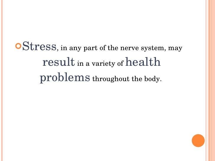 Stress,inanypartofthenervesystem,may       resultinavarietyofhealth       problemsthroughoutthebody.