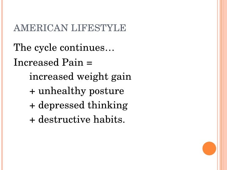 AMERICANLIFESTYLE  Thecyclecontinues… IncreasedPain=    increasedweightgain    +unhealthyposture    +depress...