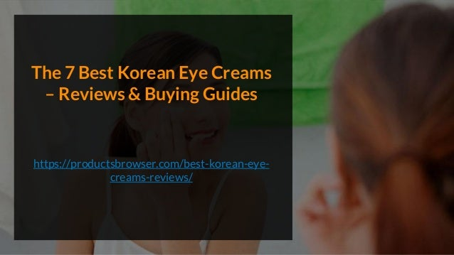 The 7 Best Korean Eye Creams – Reviews & Buying Guides https://productsbrowser.com/best-korean-eye- creams-reviews/