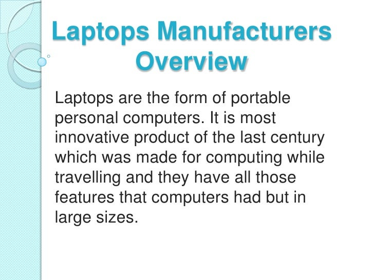 Laptops Manufacturers      OverviewLaptops are the form of portablepersonal computers. It is mostinnovative product of the...