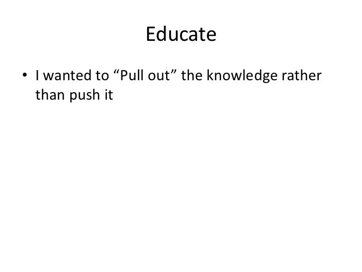 "Educate• I wanted to ""Pull out"" the knowledge rather  than push it"