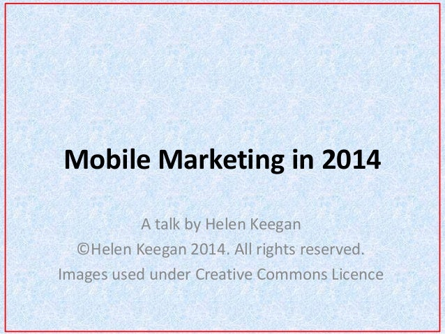 Mobile Marketing in 2014  A talk by Helen Keegan  ©Helen Keegan 2014. All rights reserved.  Images used under Creative Com...
