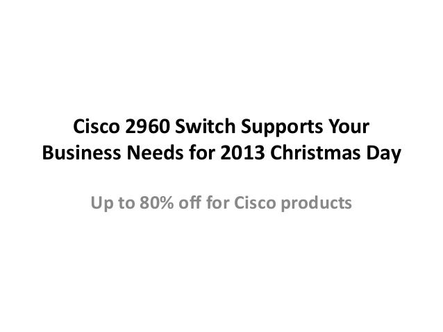 Cisco 2960 Switch Supports Your Business Needs for 2013 Christmas Day Up to 80% off for Cisco products