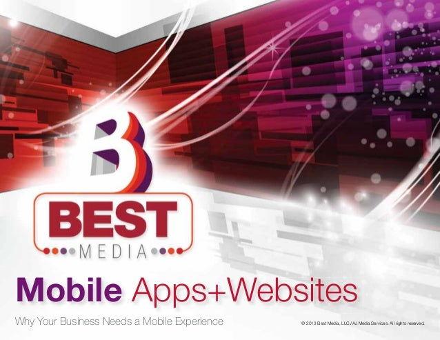 © 2013 Best Media, LLC./AJ Media Services. All rights reserved. Mobile Apps+Websites Why Your Business Needs a Mobile Expe...