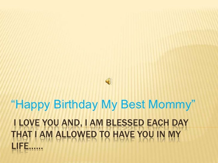 """I love youand,I am blessed each day that I am allowed to have you in my life……<br />""""Happy Birthday My Best Mommy""""<br />"""