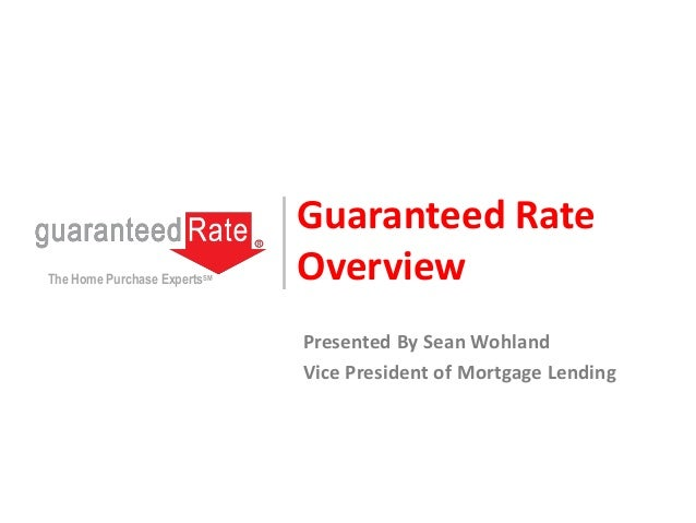 Guaranteed Rate OverviewThe Home Purchase ExpertsSM Presented By Sean Wohland Vice President of Mortgage Lending
