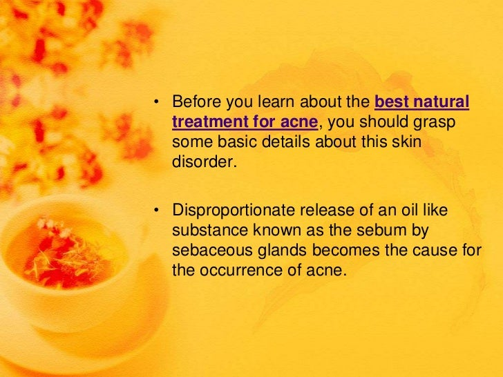 • Before you learn about the best natural  treatment for acne, you should grasp  some basic details about this skin  disor...