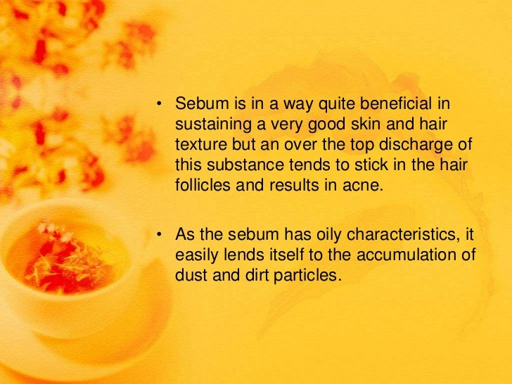 • Sebum is in a way quite beneficial in  sustaining a very good skin and hair  texture but an over the top discharge of  t...