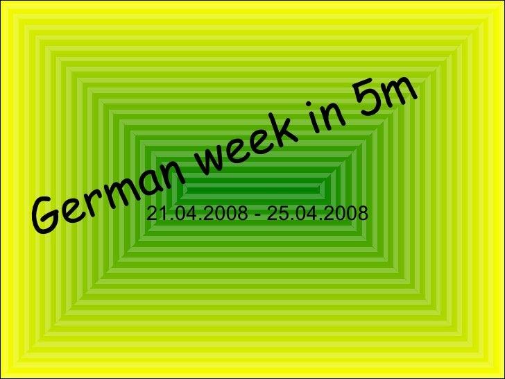 German week in 5m <ul><ul><li>21.04.2008 - 25.04.2008 </li></ul></ul>