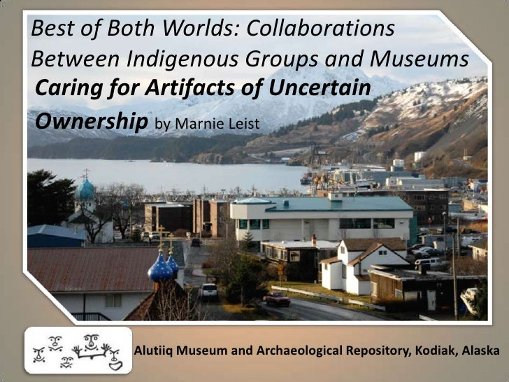 Best of Both Worlds: Collaborations Between Indigenous Groups and Museums<br />Caring for Artifacts of Uncertain <br />Own...