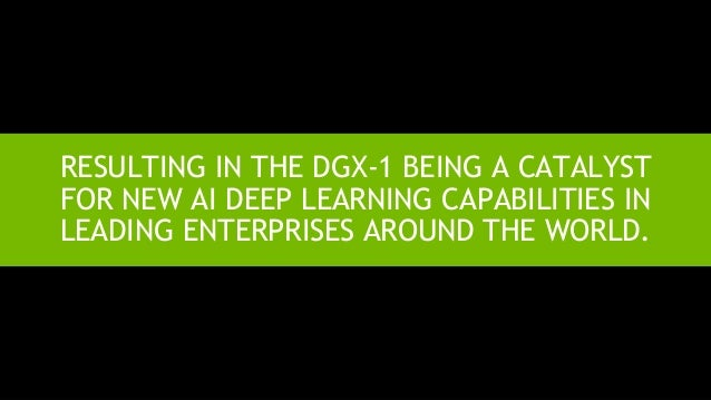 13 RESULTING IN THE DGX-1 BEING A CATALYST FOR NEW AI DEEP LEARNING CAPABILITIES IN LEADING ENTERPRISES AROUND THE WORLD.