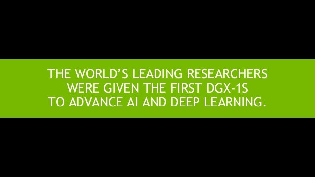 7 THE WORLD'S LEADING RESEARCHERS WERE GIVEN THE FIRST DGX-1S TO ADVANCE AI AND DEEP LEARNING.