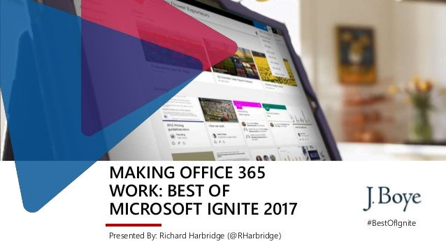 MAKING OFFICE 365 WORK: BEST OF MICROSOFT IGNITE 2017 Presented By: Richard Harbridge (@RHarbridge) #BestOfIgnite