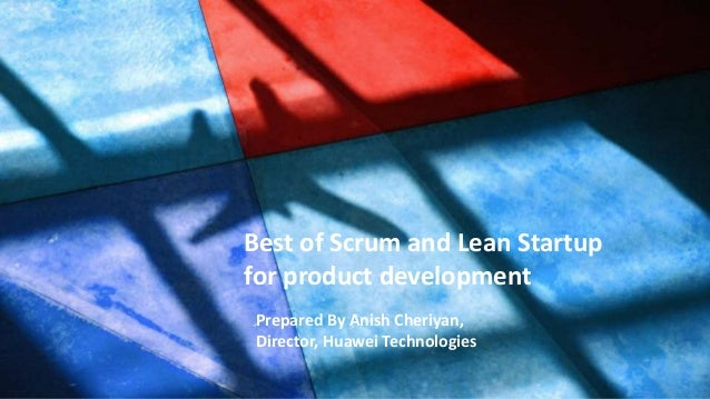 Prepared by : Anish Cheriyan, Director, Huawei Best of Scrum and Lean Startup for product development Prepared By Anish Ch...
