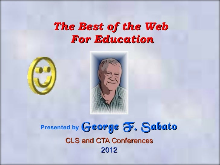 The Best of the Web  For Education Presented by   George F. Sabato CLS and CTA Conferences 2012