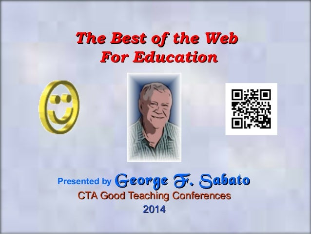 The Best of the Web For Education  Presented by  George F. Sabato  CTA Good Teaching Conferences 2014