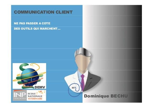 COMMUNICATION CLIENT NE PAS PASSER A COTE DES OUTILS QUI MARCHENT… Dominique BECHU DEMV