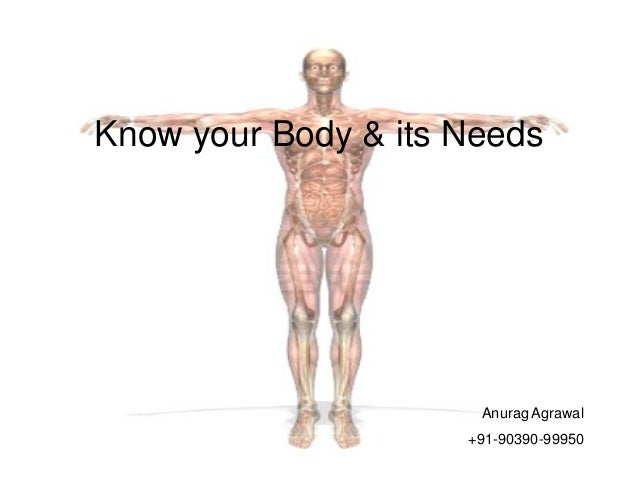 Know your Body & its Needs Anurag Agrawal +91-90390-99950