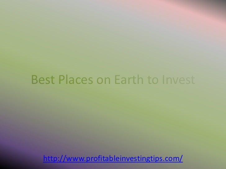 Best Places on Earth to Invest  http://www.profitableinvestingtips.com/