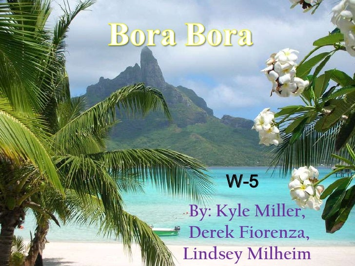 Bora Bora <br />W-5<br />By: Kyle Miller, Derek Fiorenza,Lindsey Milheim <br />