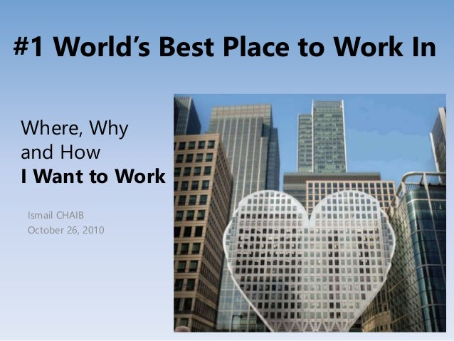 Where, Why and How I Want to Work Ismail CHAIB October 26, 2010 #1 World's Best Place to Work In