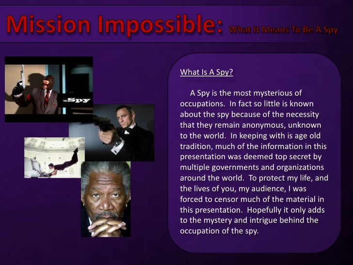 Mission Impossible: What It Means To Be A Spy<br />What Is A Spy?<br />    A Spy is the most mysterious of occupations.  I...