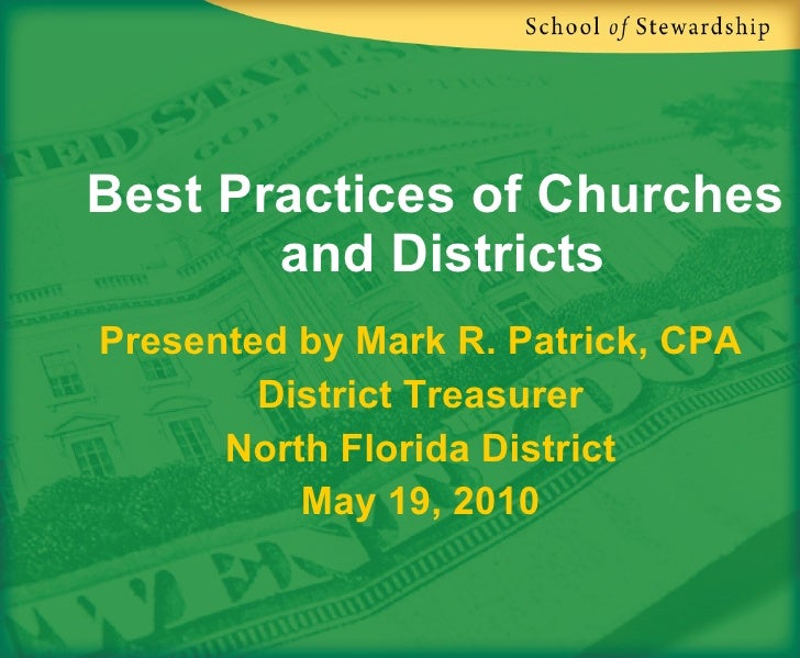 Best Practices of Churches  and Districts Presented by Mark R. Patrick, CPA District Treasurer North Florida District May ...