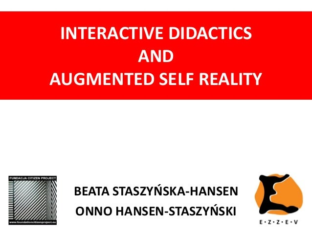 INTERACTIVE DIDACTICS AND AUGMENTED SELF REALITY BEATA STASZYŃSKA-HANSEN ONNO HANSEN-STASZYŃSKI