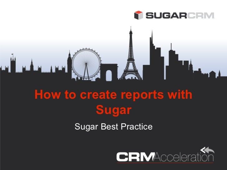 How to create reports with          Sugar      Sugar Best Practice