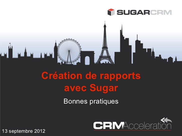 Création de rapports                   avec Sugar                    Bonnes pratiques13 septembre 2012