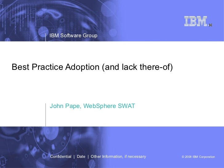 Best Practice Adoption (and lack there-of) John Pape, WebSphere SWAT IBM Software Group Confidential     Date     Other In...