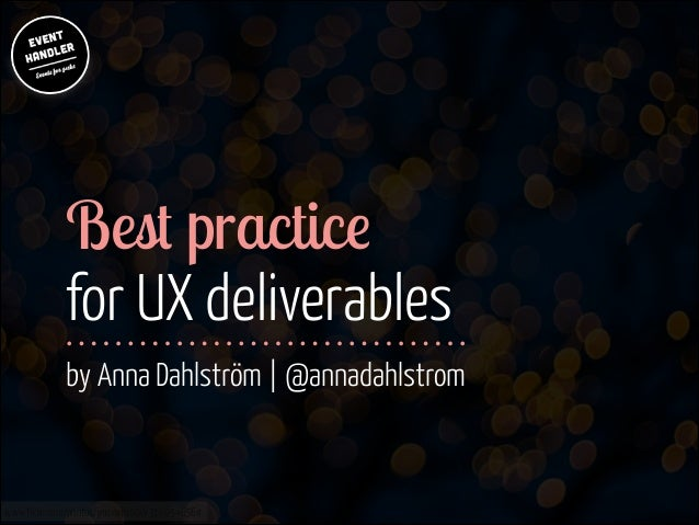 Best practice for UX deliverables  ! !  by Anna Dahlström | @annadahlstrom  www.flickr.com/photos/jmsmith000/3169546564