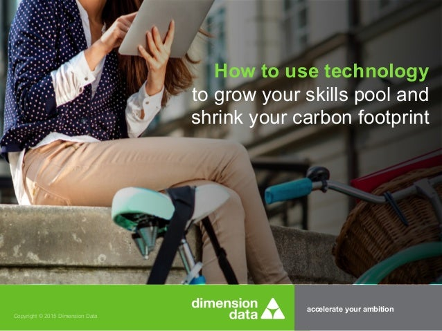 accelerate your ambition Copyright © 2015 Dimension Data How to use technology to grow your skills pool and shrink your ca...