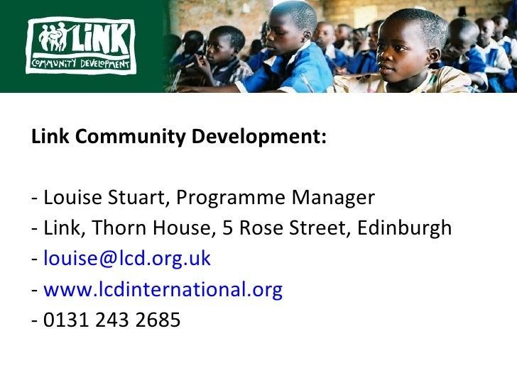 Link Community Development:- Louise Stuart, Programme Manager- Link, Thorn House, 5 Rose Street, Edinburgh- louise@lcd.org...
