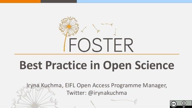 Best Practice in Open Science Iryna Kuchma, EIFL Open Access Programme Manager, Twitter: @irynakuchma