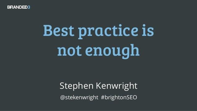 @stekenwright #brightonSEO Best practice is not enough Stephen Kenwright @stekenwright #brightonSEO