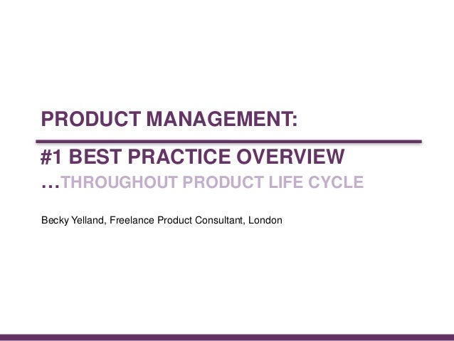 © CONCEP 2013#1 BEST PRACTICE OVERVIEW…THROUGHOUT PRODUCT LIFE CYCLEFebruary 2013Becky Yelland, Freelance Product Consulta...