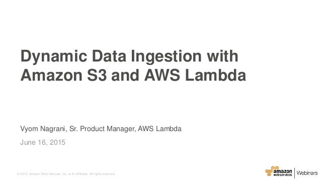 © 2015, Amazon Web Services, Inc. or its Affiliates. All rights reserved. Vyom Nagrani, Sr. Product Manager, AWS Lambda Ju...