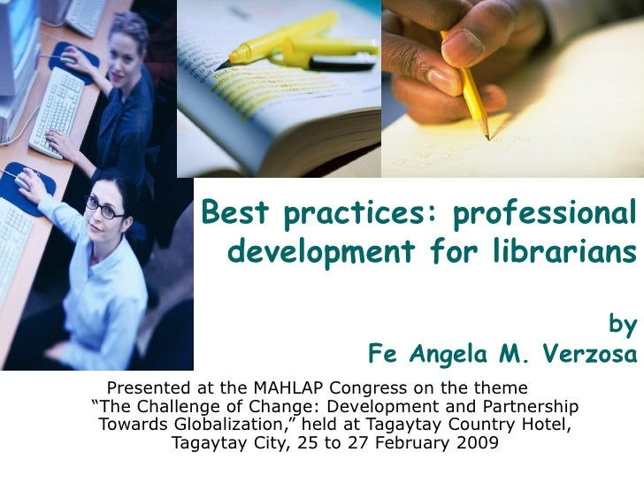 Best practices: professional development for librarians by Fe Angela M. Verzosa Presented at the MAHLAP Congress on the th...