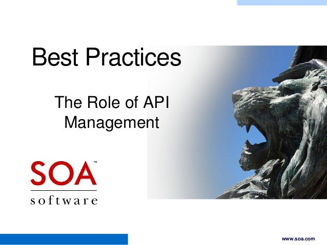 Best Practices The Role of API Management  Copyright © 2001-2012 SOA Software, Inc. All Rights Reserved. All content subje...