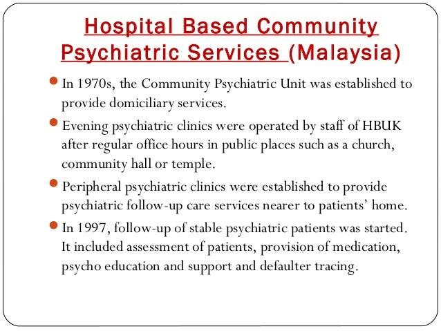 Hospital Based Community Psychiatric Services (Malaysia) In 1970s, the Community Psychiatric Unit was established to prov...