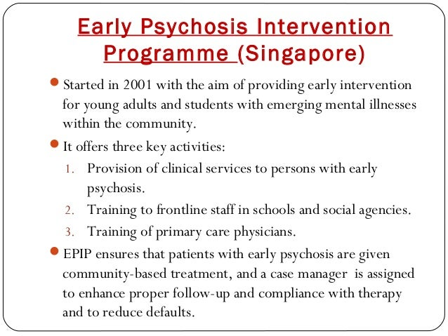 Early Psychosis Intervention Programme (Singapore) Started in 2001 with the aim of providing early intervention for young...