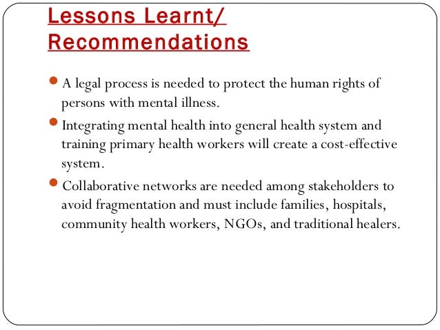 Lessons Learnt/ Recommendations A legal process is needed to protect the human rights of persons with mental illness. In...
