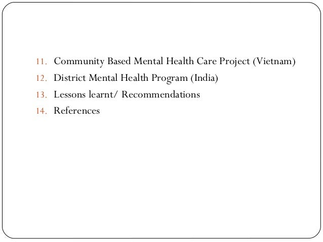 11. Community Based Mental Health Care Project (Vietnam) 12. District Mental Health Program (India) 13. Lessons learnt/ Re...