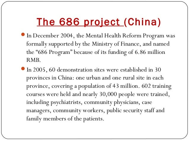 The 686 project (China) In December 2004, the Mental Health Reform Program was formally supported by the Ministry of Fina...